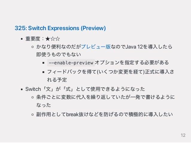 325:SwitchExpressions(Preview) 重要度:★☆☆ かなり便利なのだがプレビュー版なのでJava12を導入したら 即使うものでもない --enable-preview オプションを指定する必要がある フィードバックを得...