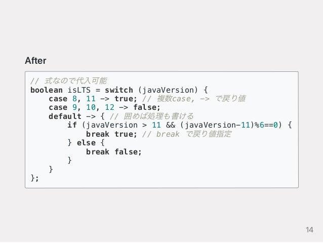 After // 式なので代入可能 boolean isLTS = switch (javaVersion) { case 8, 11 -> true; // 複数case, -> で戻り値 case 9, 10, 12 -> false; d...