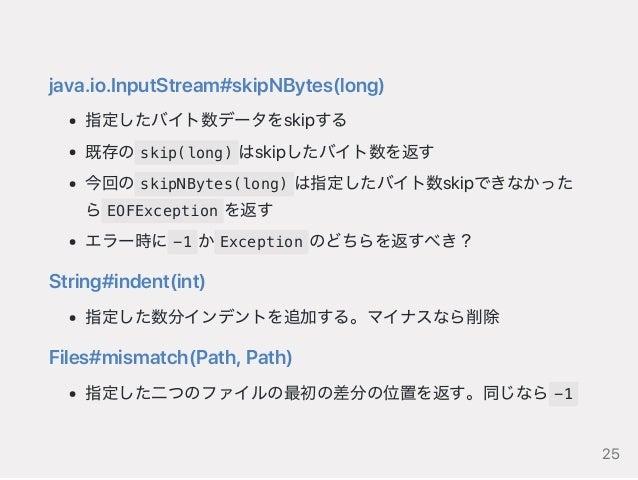 java.io.InputStream#skipNBytes(long) 指定したバイト数データをskipする 既存の skip(long) はskipしたバイト数を返す 今回の skipNBytes(long) は指定したバイト数skipでき...