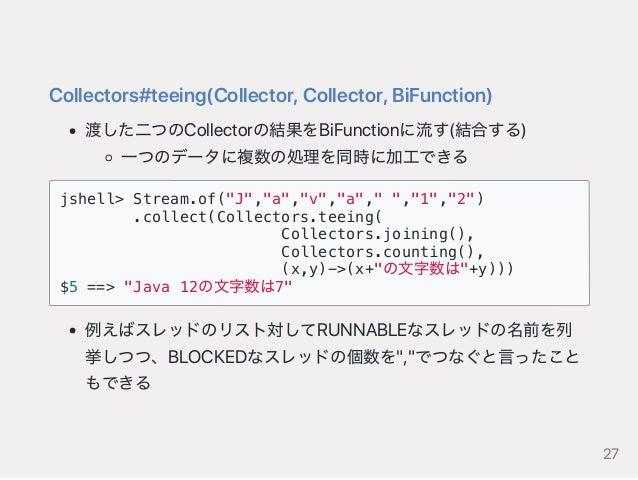 Collectors#teeing(Collector,Collector,BiFunction) 渡した二つのCollectorの結果をBiFunctionに流す(結合する) 一つのデータに複数の処理を同時に加工できる jshell> Str...