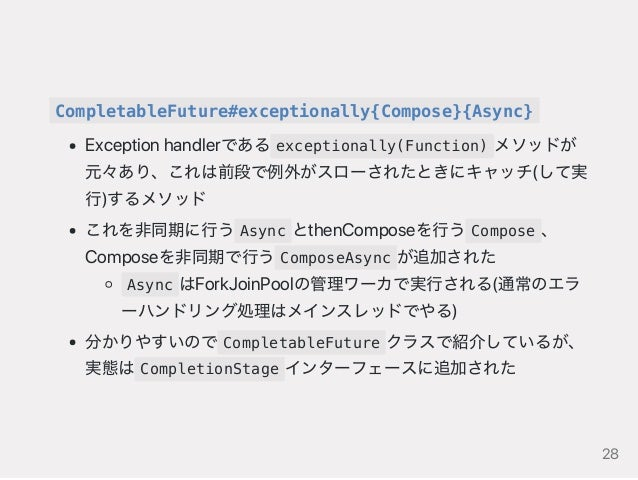 CompletableFuture#exceptionally{Compose}{Async} Exceptionhandlerである exceptionally(Function) メソッドが 元々あり、これは前段で例外がスローされたときにキ...
