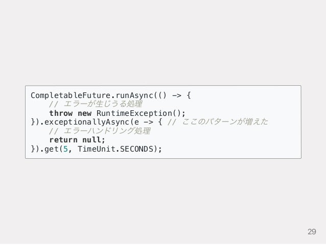 CompletableFuture.runAsync(() -> { // エラーが生じうる処理 throw new RuntimeException(); }).exceptionallyAsync(e -> { // ここのパターンが増えた...