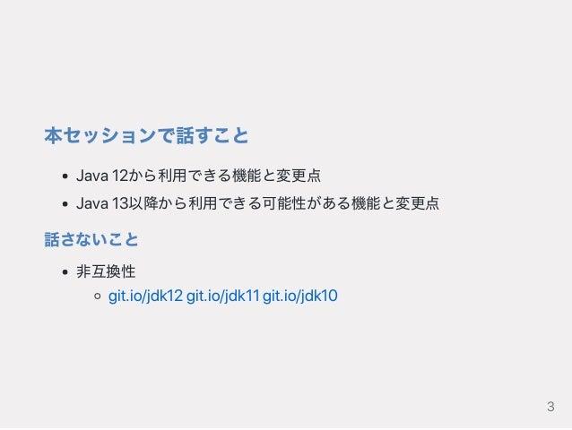 本セッションで話すこと Java12から利用できる機能と変更点 Java13以降から利用できる可能性がある機能と変更点 話さないこと 非互換性 git.io/jdk12git.io/jdk11git.io/jdk10 3