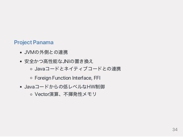 ProjectPanama JVMの外側との連携 安全かつ高性能なJNIの置き換え Javaコードとネイティブコードとの連携 ForeignFunctionInterface,FFI Javaコードからの低レベルなHW制御 Vector演算、不...