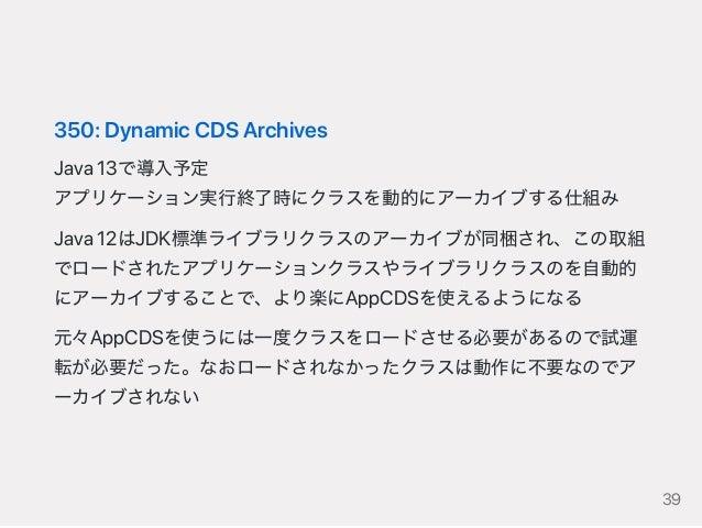 350:DynamicCDSArchives Java13で導入予定 アプリケーション実行終了時にクラスを動的にアーカイブする仕組み Java12はJDK標準ライブラリクラスのアーカイブが同梱され、この取組 でロードされたアプリケーションクラス...