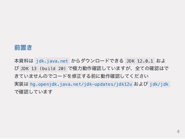 前置き 本資料は jdk.java.net からダウンロードできる JDK 12.0.1 およ び JDK 13 (build 20) で極力動作確認していますが、全ての確認はで きていませんのでコードを修正する前に動作確認してください 実装は...