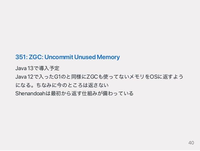 351:ZGC:UncommitUnusedMemory Java13で導入予定 Java12で入ったG1のと同様にZGCも使ってないメモリをOSに返すよう になる。ちなみに今のところは返さない Shenandoahは最初から返す仕組みが備わっ...