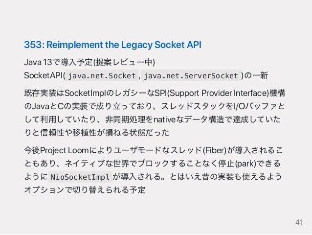 353:ReimplementtheLegacySocketAPI Java13で導入予定(提案レビュー中) SocketAPI( java.net.Socket , java.net.ServerSocket )の一新 既存実装はSocket...
