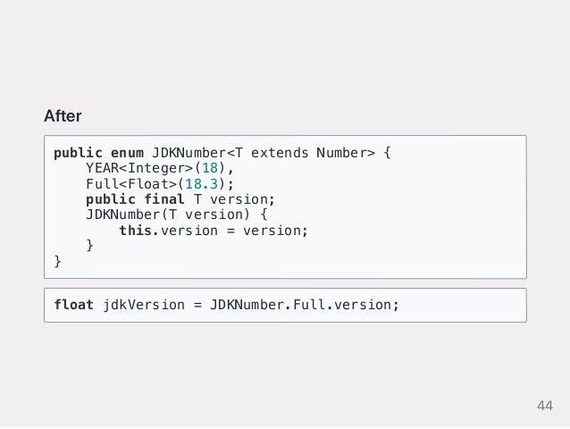 After public enum JDKNumber<T extends Number> { YEAR<Integer>(18), Full<Float>(18.3); public final T version; JDKNumber(T ...