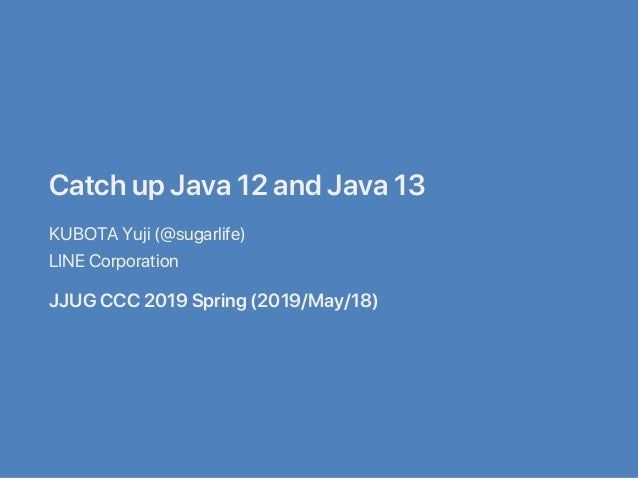 CatchupJava12andJava13 KUBOTAYuji(@sugarlife) LINECorporation JJUGCCC2019Spring(2019/May/18)