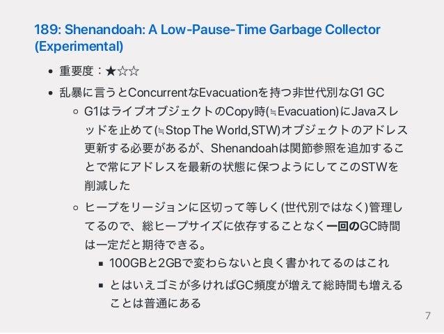 189:Shenandoah:ALow‑Pause‑TimeGarbageCollector (Experimental) 重要度:★☆☆ 乱暴に言うとConcurrentなEvacuationを持つ非世代別なG1GC G1はライブオブジェクト...