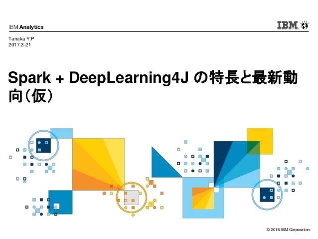 © 2016 IBM Corporation Spark + DeepLearning4J の特長と最新動 向(仮) Tanaka Y.P 2017-3-21