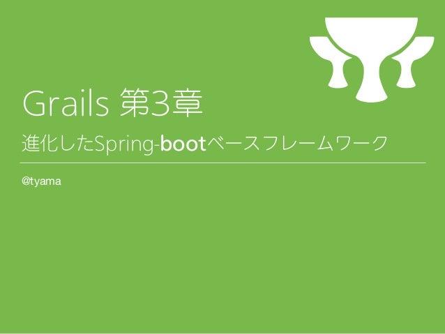 Grails 第3章 進化したSpring-bootベースフレームワーク @tyama