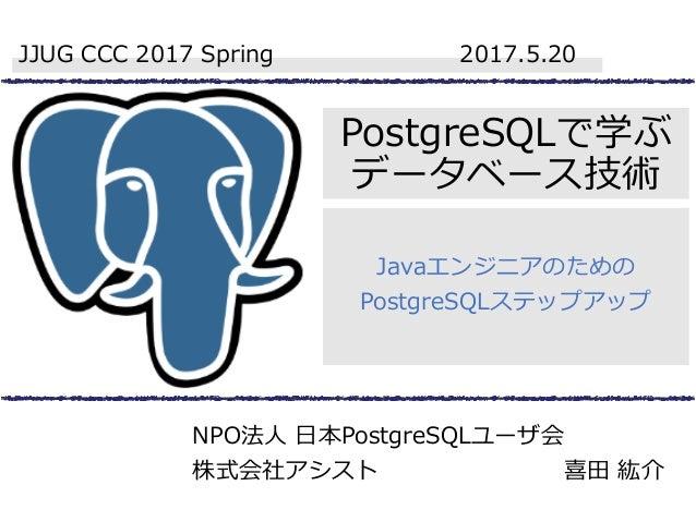 PostgreSQLで学ぶ データベース技術 Javaエンジニアのための PostgreSQLステップアップ JJUG CCC 2017 Spring 2017.5.20 NPO法人 日本PostgreSQLユーザ会 株式会社アシスト 喜田 紘介