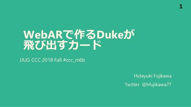 WebARで作るDukeが 飛び出すカード JJUG CCC 2018 Fall #ccc_m6b 1 Hideyuki Fujikawa Twitter @hfujikawa77