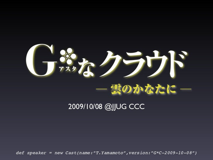 "2009/10/08 @JJUG CCC     def speaker = new Cast(name:""T.Yamamoto"",version:""G*C-2009-10-08"")"