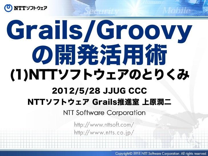 Grails/Groovy の開発活用術(1)NTTソフトウェアのとりくみ     2012/5/28 JJUG CCC NTTソフトウェア Grails推進室 上原潤二                  2012