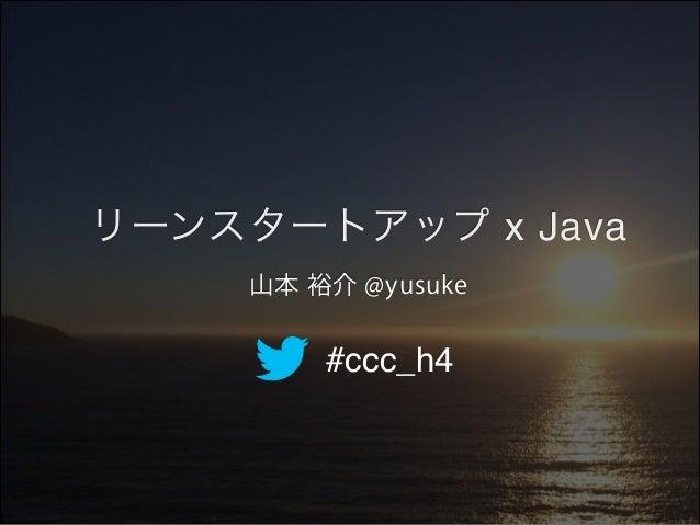 リーンスタートアップ x Java 山本 裕介 @yusuke  #ccc_h4
