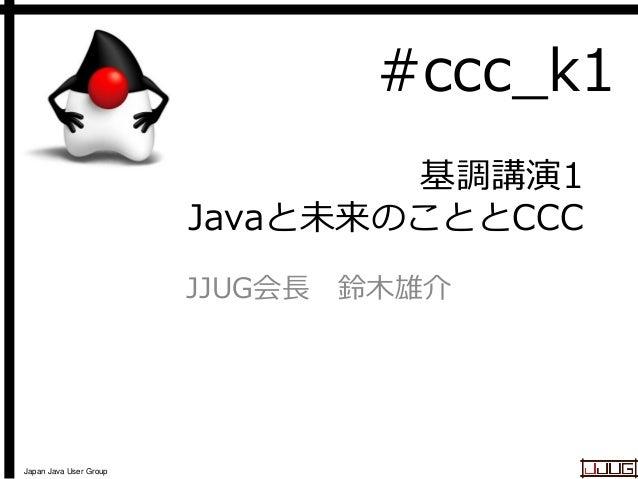 #ccc_k1 基調講演1 Javaと未来のこととCCC JJUG会長 鈴木雄介  Japan Java User Group