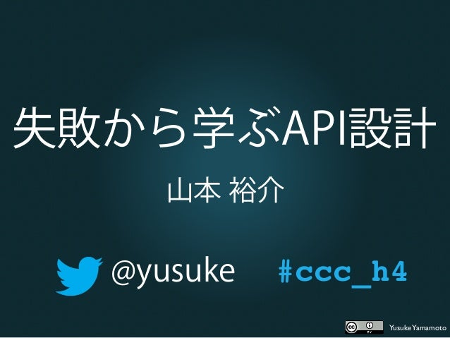 YusukeYamamoto失敗から学ぶAPI設計山本 裕介@yusuke #ccc_h4