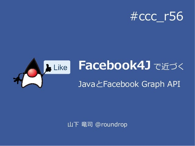 Facebook4J で近づくJavaとFacebook Graph API山下 竜司 @roundrop#ccc_r56