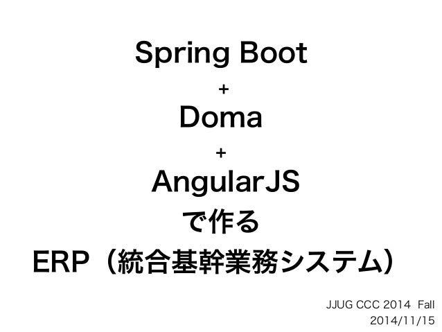 Spring Boot + Doma + AngularJS で作る ERP(統合基幹業務システム) JJUG CCC 2014 Fall 2014/11/15