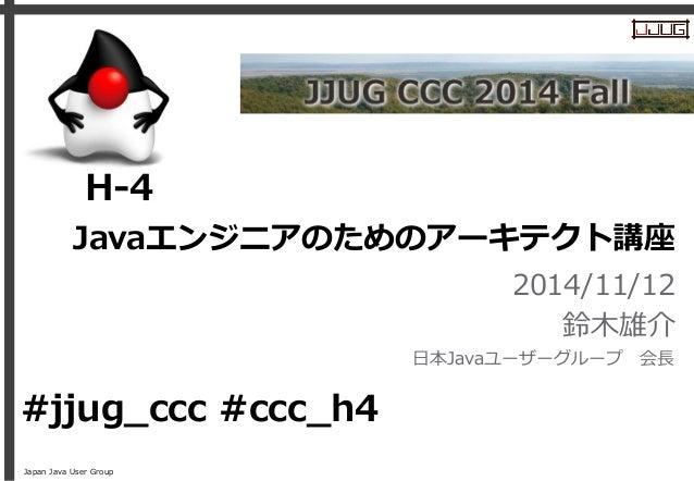 Japan Java User Group Javaエンジニアのためのアーキテクト講座 2014/11/12 鈴木雄介 日本Javaユーザーグループ 会長 H-4 #jjug_ccc #ccc_h4