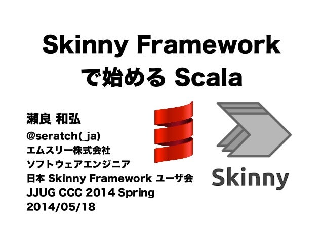 Skinny Framework で始める Scala 瀬良 和弘 @seratch(_ja) エムスリー株式会社 ソフトウェアエンジニア 日本 Skinny Framework ユーザ会 JJUG CCC 2014 Spring 2014/0...