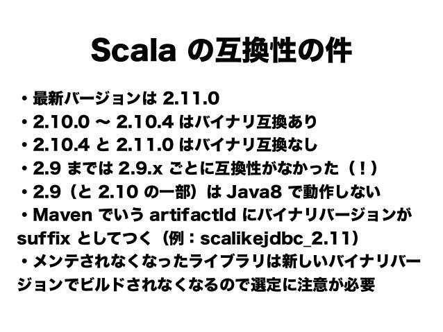 Scala の互換性の件 ・最新バージョンは 2.11.0 ・2.10.0 ∼ 2.10.4 はバイナリ互換あり ・2.10.4 と 2.11.0 はバイナリ互換なし ・2.9 までは 2.9.x ごとに互換性がなかった(!) ・2.9(と 2...