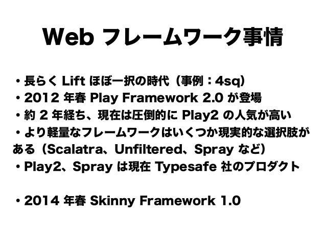Web フレームワーク事情 ・長らく Lift ほぼ一択の時代(事例:4sq) ・2012 年春 Play Framework 2.0 が登場 ・約 2 年経ち、現在は圧倒的に Play2 の人気が高い ・より軽量なフレームワークはいくつか現実...