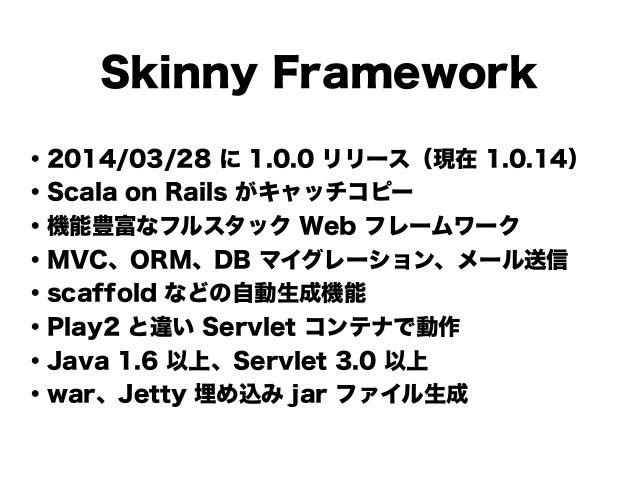 Skinny Framework ・2014/03/28 に 1.0.0 リリース(現在 1.0.14) ・Scala on Rails がキャッチコピー ・機能豊富なフルスタック Web フレームワーク ・MVC、ORM、DB マイグレーショ...