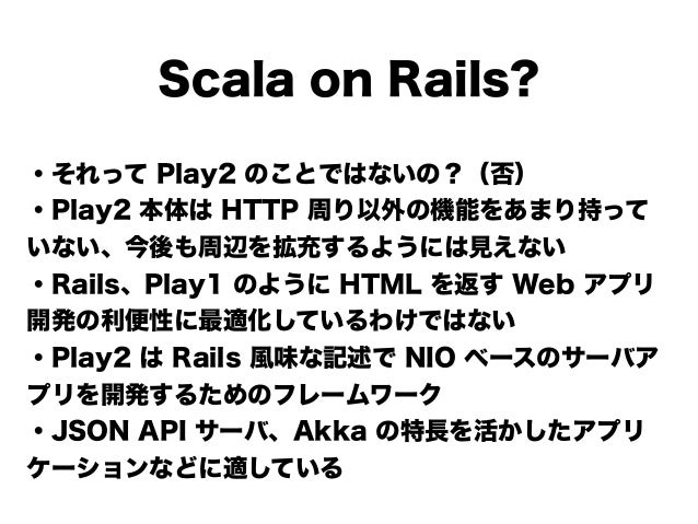 Scala on Rails? ・それって Play2 のことではないの?(否) ・Play2 本体は HTTP 周り以外の機能をあまり持って いない、今後も周辺を拡充するようには見えない ・Rails、Play1 のように HTML を返す ...