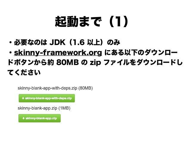 起動まで(1) ・必要なのは JDK(1.6 以上)のみ ・skinny-framework.org にある以下のダウンロー ドボタンから約 80MB の zip ファイルをダウンロードし てください ! ! ! ! !