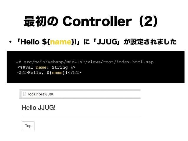 ・「Hello ${name}!」に「JJUG」が設定されました ! ! ! ! ! ! ! ! 最初の Controller(2) ! -# src/main/webapp/WEB-INF/views/root/index.html.ssp!...