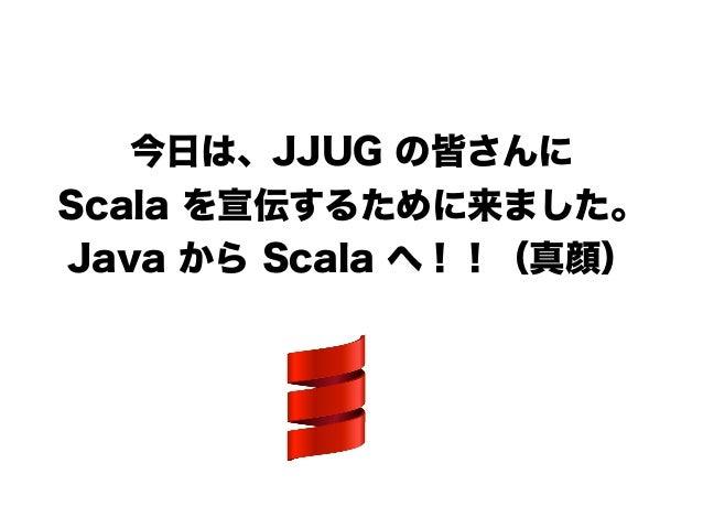 今日は、JJUG の皆さんに Scala を宣伝するために来ました。 Java から Scala へ!!(真顔) !