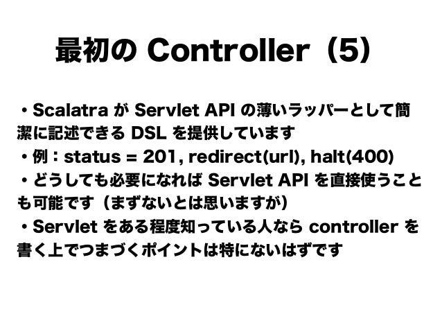 ・Scalatra が Servlet API の薄いラッパーとして簡 潔に記述できる DSL を提供しています ・例:status = 201, redirect(url), halt(400) ・どうしても必要になれば Servlet AP...