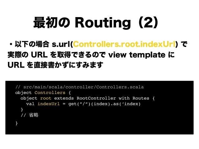 ・以下の場合 s.url(Controllers.root.indexUrl) で 実際の URL を取得できるので view template に URL を直接書かずにすみます ! ! ! ! ! ! 最初の Routing(2) ! //...
