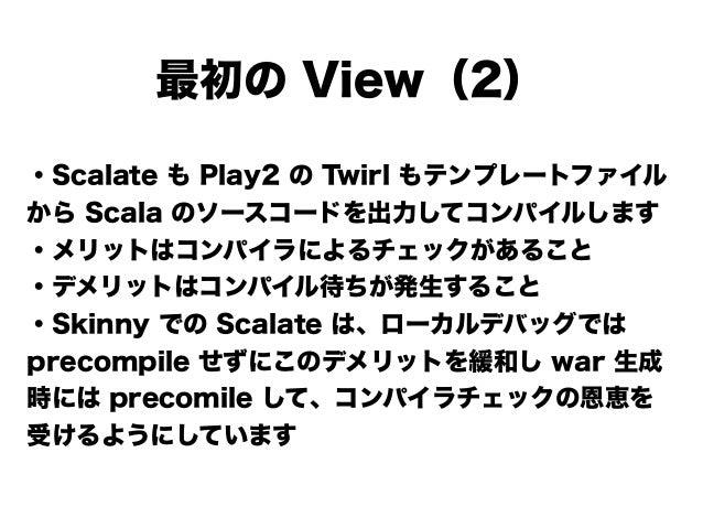 ・Scalate も Play2 の Twirl もテンプレートファイル から Scala のソースコードを出力してコンパイルします ・メリットはコンパイラによるチェックがあること ・デメリットはコンパイル待ちが発生すること ・Skinny で...