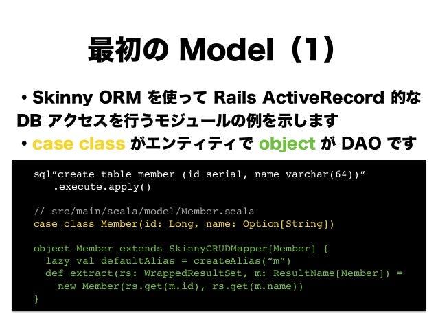 ・Skinny ORM を使って Rails ActiveRecord 的な DB アクセスを行うモジュールの例を示します ・case class がエンティティで object が DAO です ! ! ! ! ! ! 最初の Model(1...