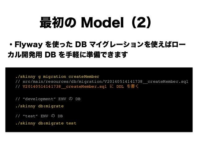 ・Flyway を使った DB マイグレーションを使えばロー カル開発用 DB を手軽に準備できます ! ! ! ! ! ! ! 最初の Model(2) ! ./skinny g migration createMember! ! // sr...