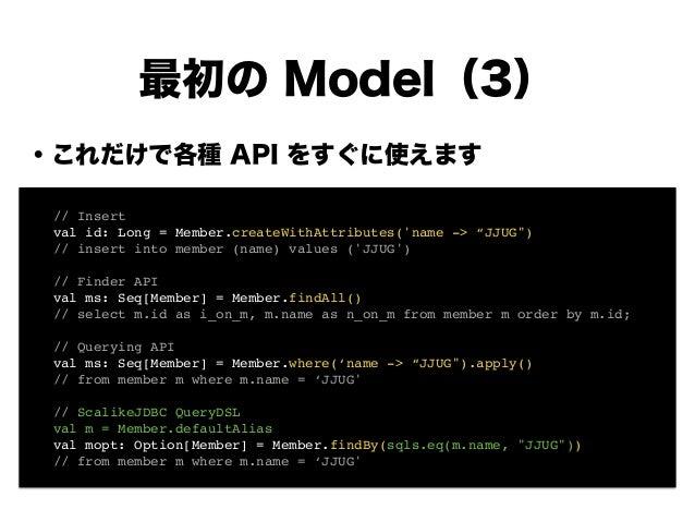 """・これだけで各種 API をすぐに使えます ! ! ! ! ! ! ! ! 最初の Model(3) ! // Insert! ! val id: Long = Member.createWithAttributes('name -> """"JJU..."""