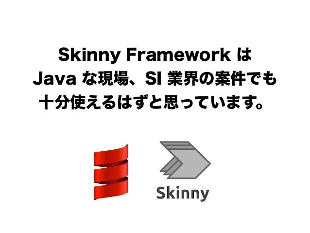 Skinny Framework は Java な現場、SI 業界の案件でも 十分使えるはずと思っています。 ! !