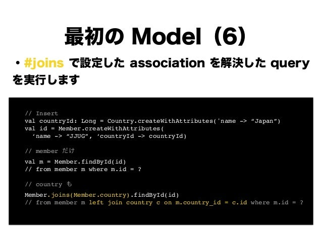 ・#joins で設定した association を解決した query を実行します ! ! ! ! ! ! ! ! 最初の Model(6) ! // Insert! ! val countryId: Long = Country.cre...