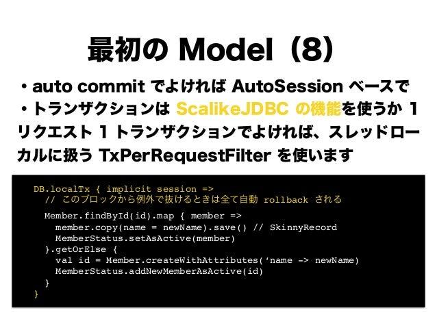 ・auto commit でよければ AutoSession ベースで ・トランザクションは ScalikeJDBC の機能を使うか 1 リクエスト 1 トランザクションでよければ、スレッドロー カルに扱う TxPerRequestFilter...