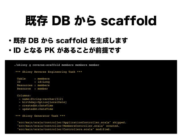 既存 DB から scaffold ・既存 DB から scaffold を生成します ・ID となる PK があることが前提です ! ! ! ! ! ! ! ! ./skinny g reverse-scaffold members memb...