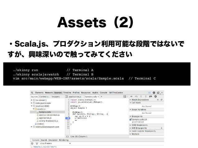 Assets(2) ・Scala.js、プロダクション利用可能な段階ではないで すが、興味深いので触ってみてください ! ! ! ! ! ! ! ! ./skinny run!! ! ! // Terminal A! ! ./skinny sc...