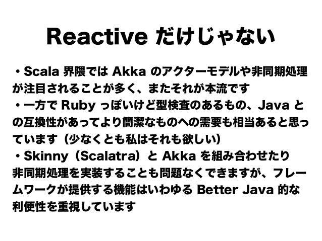 Reactive だけじゃない ・Scala 界隈では Akka のアクターモデルや非同期処理 が注目されることが多く、またそれが本流です ・一方で Ruby っぽいけど型検査のあるもの、Java と の互換性があってより簡潔なものへの需要も相...