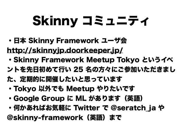 Skinny コミュニティ ・日本 Skinny Framework ユーザ会 http://skinnyjp.doorkeeper.jp/ ・Skinny Framework Meetup Tokyo というイベ ントを先日初めて行い 25 ...