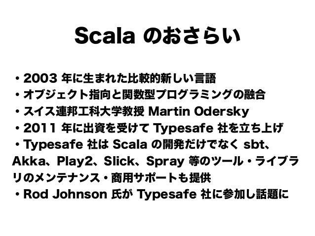 Scala のおさらい ・2003 年に生まれた比較的新しい言語 ・オブジェクト指向と関数型プログラミングの融合 ・スイス連邦工科大学教授 Martin Odersky ・2011 年に出資を受けて Typesafe 社を立ち上げ ・Types...
