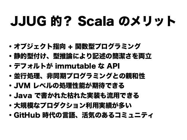 JJUG 的? Scala のメリット ・オブジェクト指向 + 関数型プログラミング ・静的型付け、型推論により記述の簡潔さを両立 ・デフォルトが immutable な API ・並行処理、非同期プログラミングとの親和性 ・JVM レベルの処...